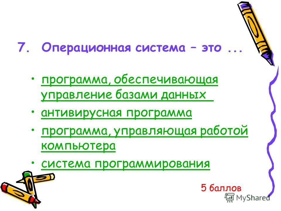 7. Операционная система – это... программа, обеспечивающая управление базами данных программа, обеспечивающая управление базами данных антивирусная программа программа, управляющая работой компьютерапрограмма, управляющая работой компьютера система п