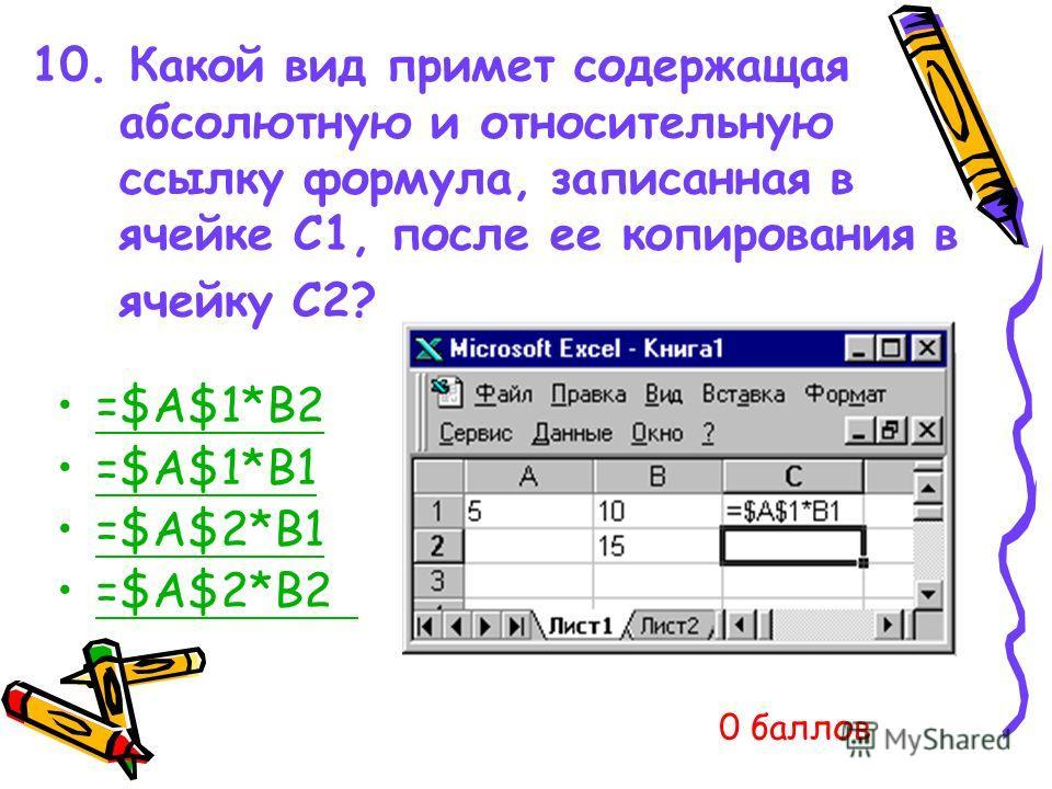 10. Какой вид примет содержащая абсолютную и относительную ссылку формула, записанная в ячейке C1, после ее копирования в ячейку С2? =$A$1*B2 =$A$1*B1 =$A$2*B1 =$A$2*B2 0 баллов
