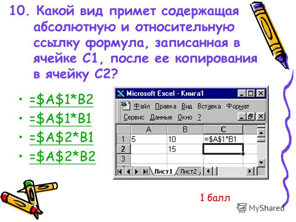 10. Какой вид примет содержащая абсолютную и относительную ссылку формула, записанная в ячейке C1, после ее копирования в ячейку С2? =$A$1*B2 =$A$1*B1 =$A$2*B1 =$A$2*B2 1 балл