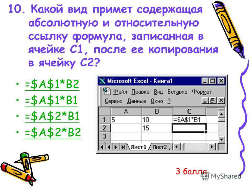 10. Какой вид примет содержащая абсолютную и относительную ссылку формула, записанная в ячейке C1, после ее копирования в ячейку С2? =$A$1*B2 =$A$1*B1 =$A$2*B1 =$A$2*B2 3 балла