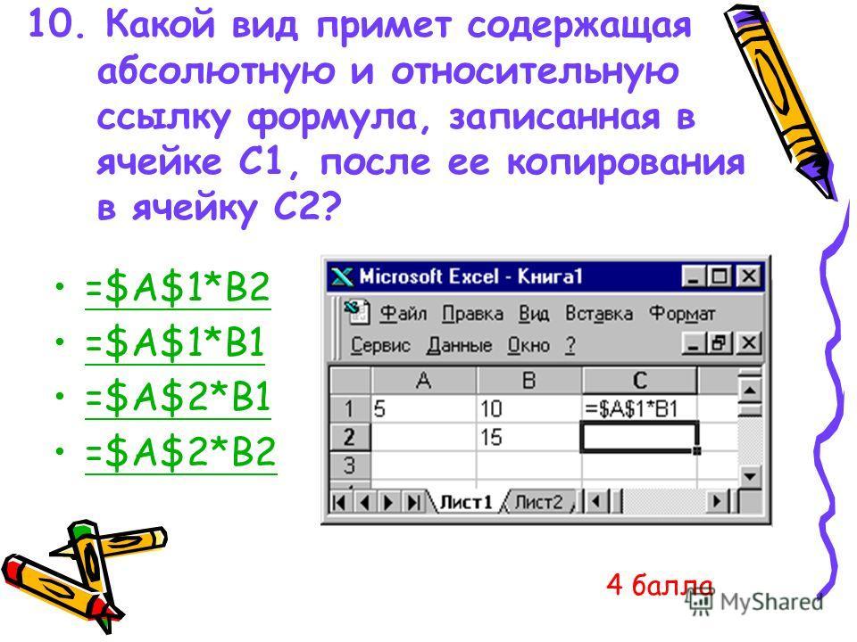 10. Какой вид примет содержащая абсолютную и относительную ссылку формула, записанная в ячейке C1, после ее копирования в ячейку С2? =$A$1*B2 =$A$1*B1 =$A$2*B1 =$A$2*B2 4 балла