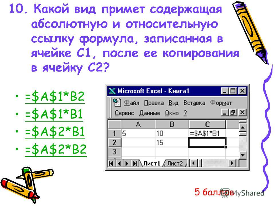 10. Какой вид примет содержащая абсолютную и относительную ссылку формула, записанная в ячейке C1, после ее копирования в ячейку С2? =$A$1*B2 =$A$1*B1 =$A$2*B1 =$A$2*B2 5 баллов