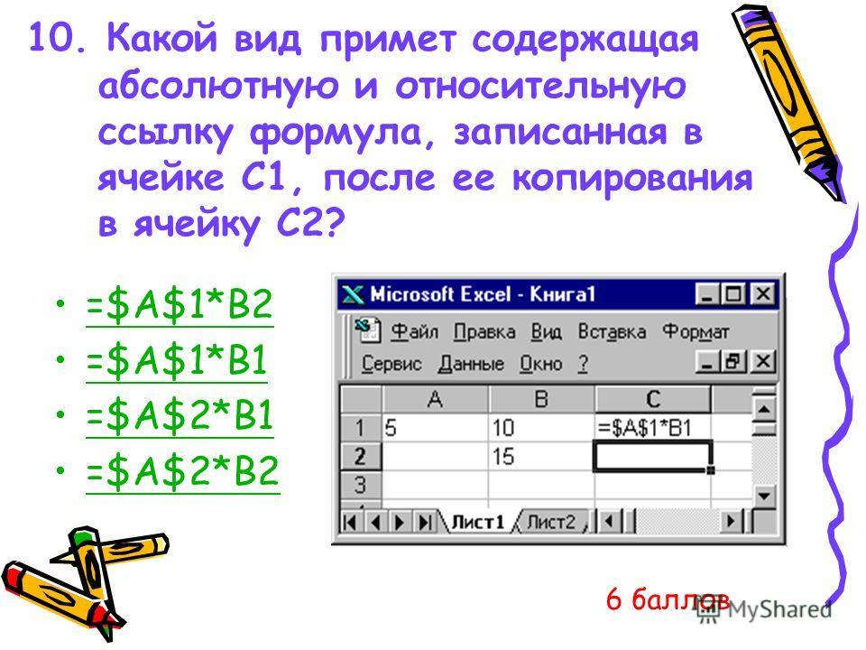 10. Какой вид примет содержащая абсолютную и относительную ссылку формула, записанная в ячейке C1, после ее копирования в ячейку С2? =$A$1*B2 =$A$1*B1 =$A$2*B1 =$A$2*B2 6 баллов
