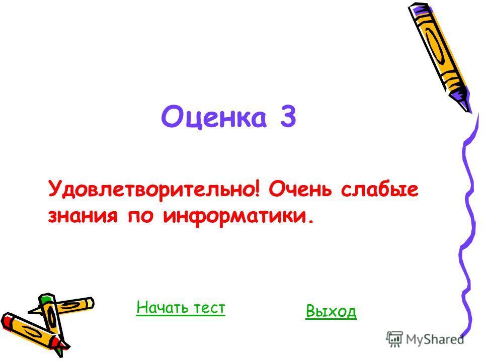 Оценка 3 Удовлетворительно! Очень слабые знания по информатики. Выход Начать тест