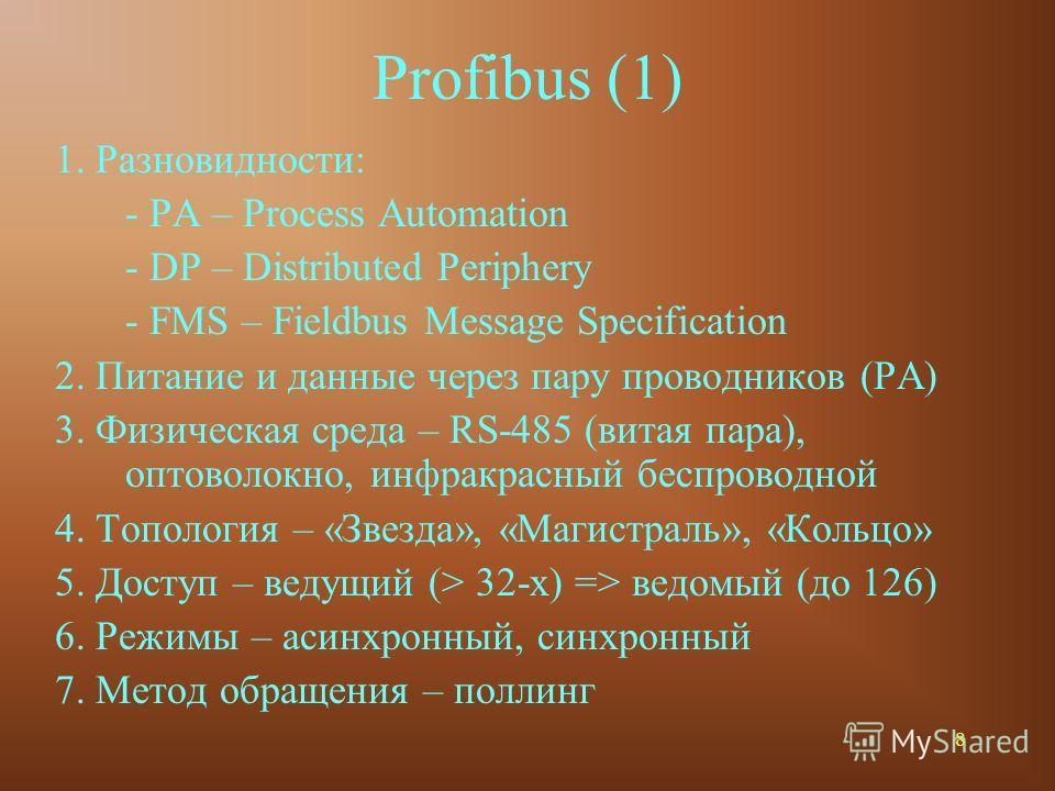 8 Profibus (1) 1. Разновидности: - PA – Process Automation - DP – Distributed Periphery - FMS – Fieldbus Message Specification 2. Питание и данные через пару проводников (PA) 3. Физическая среда – RS-485 (витая пара), оптоволокно, инфракрасный беспро