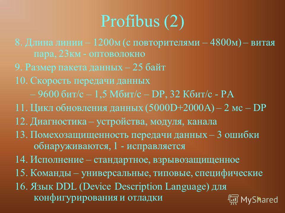9 Profibus (2) 8. Длина линии – 1200м (с повторителями – 4800м) – витая пара, 23км - оптоволокно 9. Размер пакета данных – 25 байт 10. Скорость передачи данных – 9600 бит/с – 1,5 Мбит/с – DP, 32 Кбит/с - PA 11. Цикл обновления данных (5000D+2000A) –