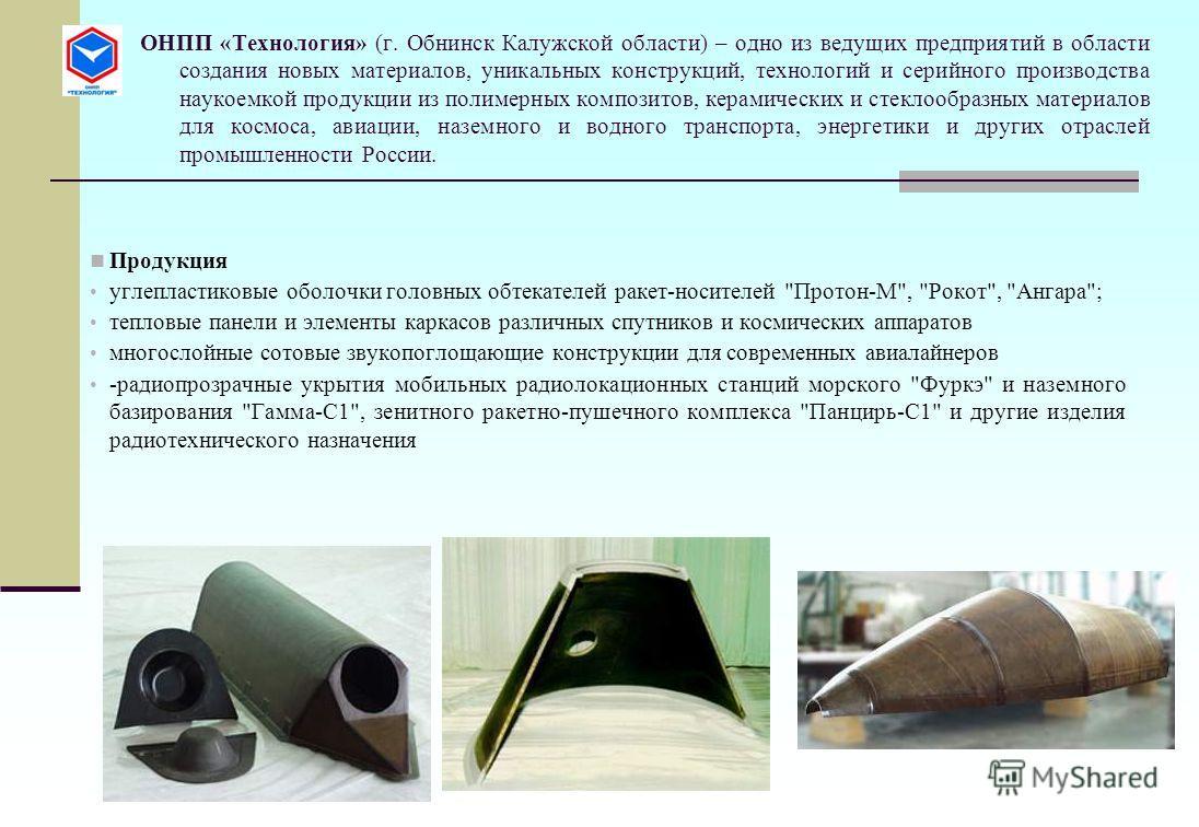 ОНПП «Технология» (г. Обнинск Калужской области) – одно из ведущих предприятий в области создания новых материалов, уникальных конструкций, технологий и серийного производства наукоемкой продукции из полимерных композитов, керамических и стеклообразн