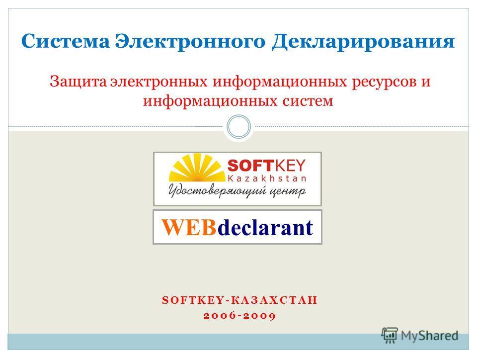 SOFTKEY-КАЗАХСТАН 2006-2009 Система Электронного Декларирования Защита электронных информационных ресурсов и информационных систем WEBdeclarant