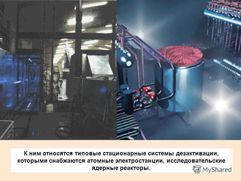 К ним относятся типовые стационарные системы дезактивации, которыми снабжаются атомные электростанции, исследовательские ядерные реакторы.