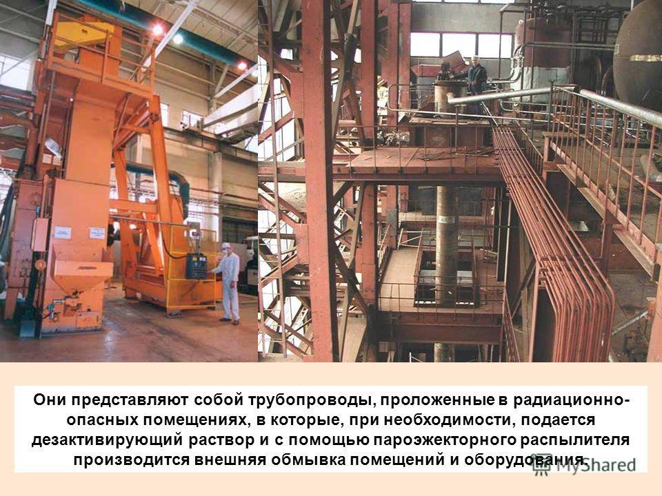Они представляют собой трубопроводы, проложенные в радиационно- опасных помещениях, в которые, при необходимости, подается дезактивирующий раствор и с помощью пароэжекторного распылителя производится внешняя обмывка помещений и оборудования.