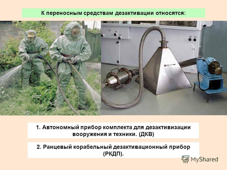 К переносным средствам дезактивации относятся: 1. Автономный прибор комплекта для дезактивизации вооружения и техники. (ДКВ) 2. Ранцевый корабельный дезактивационный прибор (РКДП).