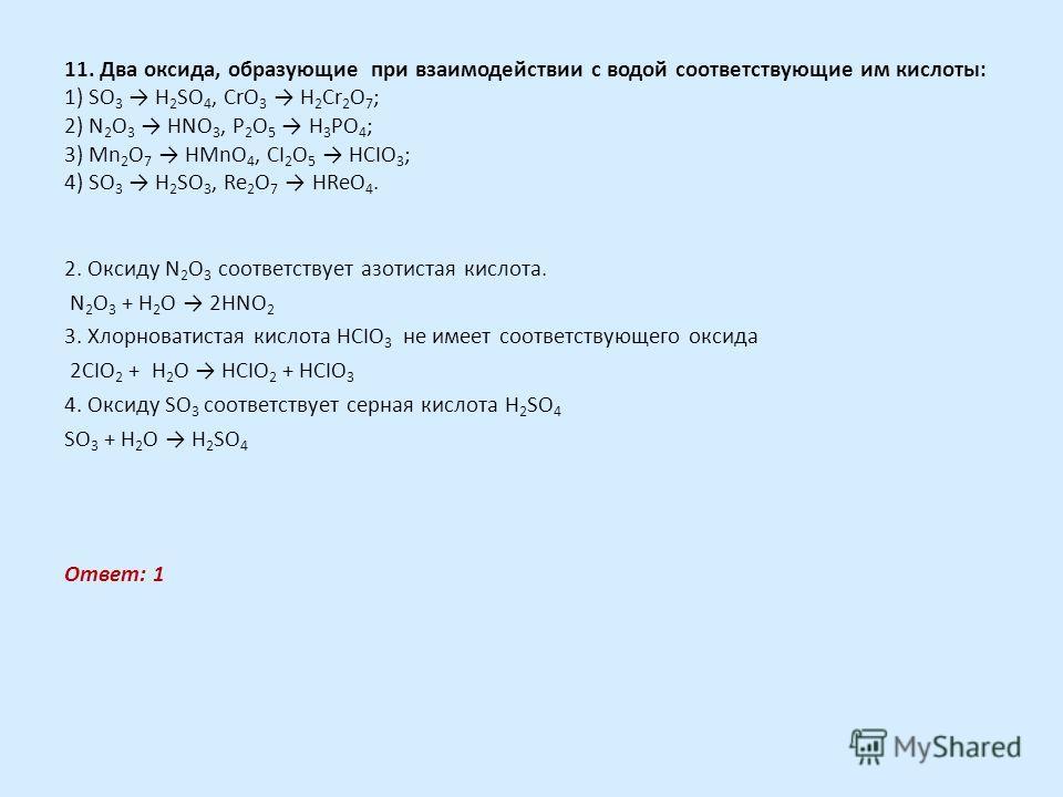 11. Два оксида, образующие при взаимодействии с водой соответствующие им кислоты: 1) SO 3 H 2 SO 4, CrO 3 H 2 Cr 2 O 7 ; 2) N 2 O 3 HNO 3, P 2 O 5 H 3 PO 4 ; 3) Mn 2 O 7 HMnO 4, CI 2 O 5 HCIO 3 ; 4) SO 3 H 2 SO 3, Re 2 O 7 HReO 4. 2. Оксиду N 2 O 3 с