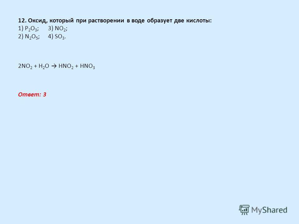 12. Оксид, который при растворении в воде образует две кислоты: 1) Р 2 O 3 ;3) NО 2 ; 2) N 2 O 5 ;4) SO 3. 2NO 2 + H 2 O HNO 2 + HNO 3 Ответ: 3
