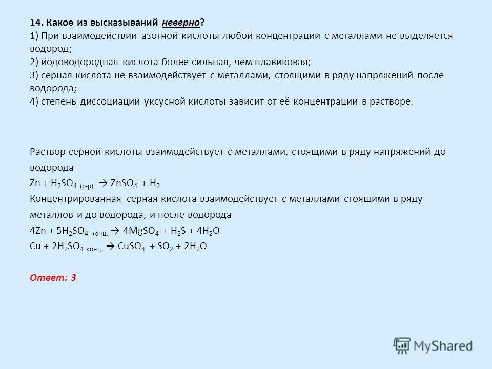 14. Какое из высказываний неверно? 1) При взаимодействии азотной кислоты любой концентрации с металлами не выделяется водород; 2) йодоводородная кислота более сильная, чем плавиковая; 3) серная кислота не взаимодействует с металлами, стоящими в ряду
