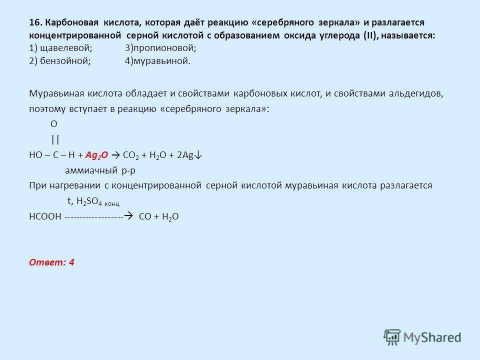 16. Карбоновая кислота, которая даёт реакцию «серебряного зеркала» и разлагается концентрированной серной кислотой с образованием оксида углерода (II), называется: 1) щавелевой;3)пропионовой; 2) бензойной;4)муравьиной. Муравьиная кислота обладает и с