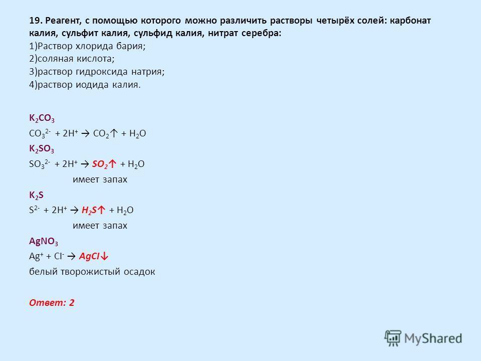 19. Реагент, с помощью которого можно различить растворы четырёх солей: карбонат калия, сульфит калия, сульфид калия, нитрат серебра: 1)Раствор хлорида бария; 2)соляная кислота; 3)раствор гидроксида натрия; 4)раствор иодида калия. K 2 CO 3 CO 3 2- +