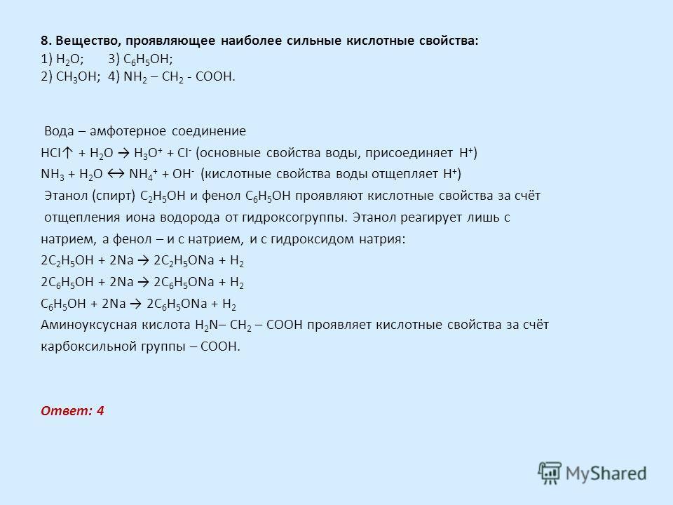 8. Вещество, проявляющее наиболее сильные кислотные свойства: 1) Н 2 О;3) C 6 Н 5 OН; 2) СН 3 OН;4) NH 2 – CH 2 - COOH. Вода – амфотерное соединение HCI + H 2 O H 3 O + + CI - (основные свойства воды, присоединяет Н + ) NH 3 + H 2 O NH 4 + + OH - (ки