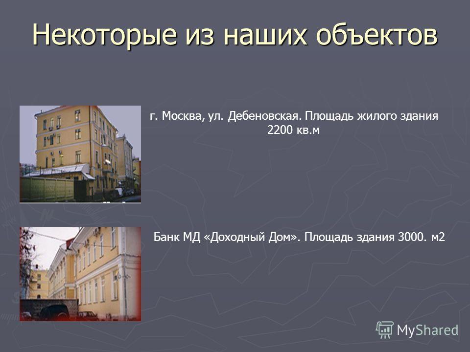 Некоторые из наших объектов г. Москва, ул. Дебеновская. Площадь жилого здания 2200 кв.м Банк МД «Доходный Дом». Площадь здания 3000. м2
