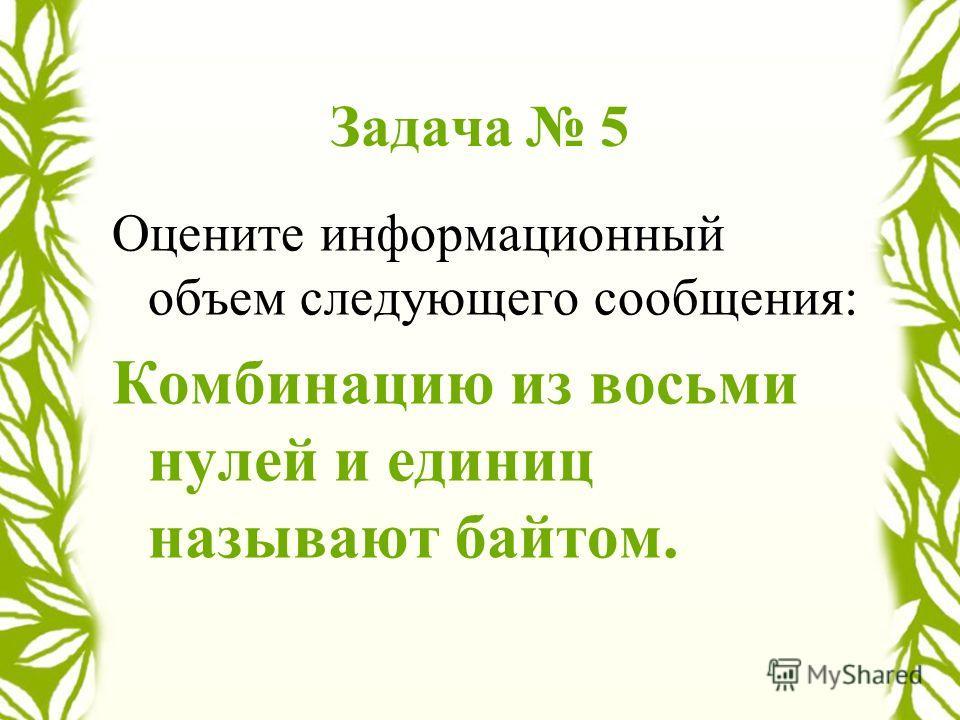 Задача 5 Оцените информационный объем следующего сообщения: Комбинацию из восьми нулей и единиц называют байтом.