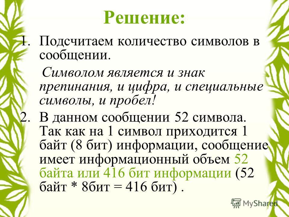 Решение: 1.Подсчитаем количество символов в сообщении. Символом является и знак препинания, и цифра, и специальные символы, и пробел! 2.В данном сообщении 52 символа. Так как на 1 символ приходится 1 байт (8 бит) информации, сообщение имеет информаци