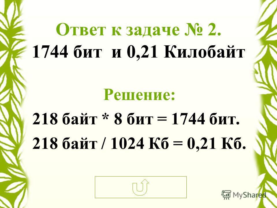Ответ к задаче 2. 1744 бит и 0,21 Килобайт Решение: 218 байт * 8 бит = 1744 бит. 218 байт / 1024 Кб = 0,21 Кб.
