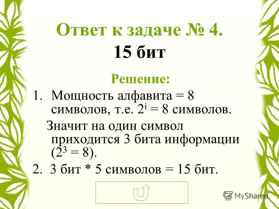 Ответ к задаче 4. 15 бит Решение: 1.Мощность алфавита = 8 символов, т.е. 2 i = 8 символов. Значит на один символ приходится 3 бита информации (2 3 = 8). 2. 3 бит * 5 символов = 15 бит.