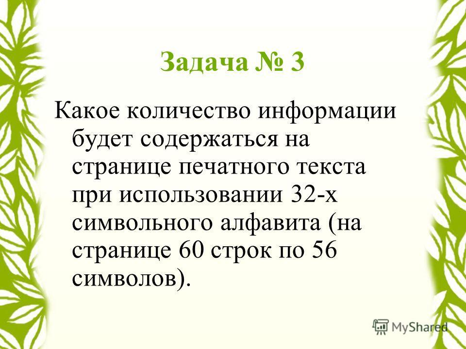 Задача 3 Какое количество информации будет содержаться на странице печатного текста при использовании 32-х символьного алфавита (на странице 60 строк по 56 символов).