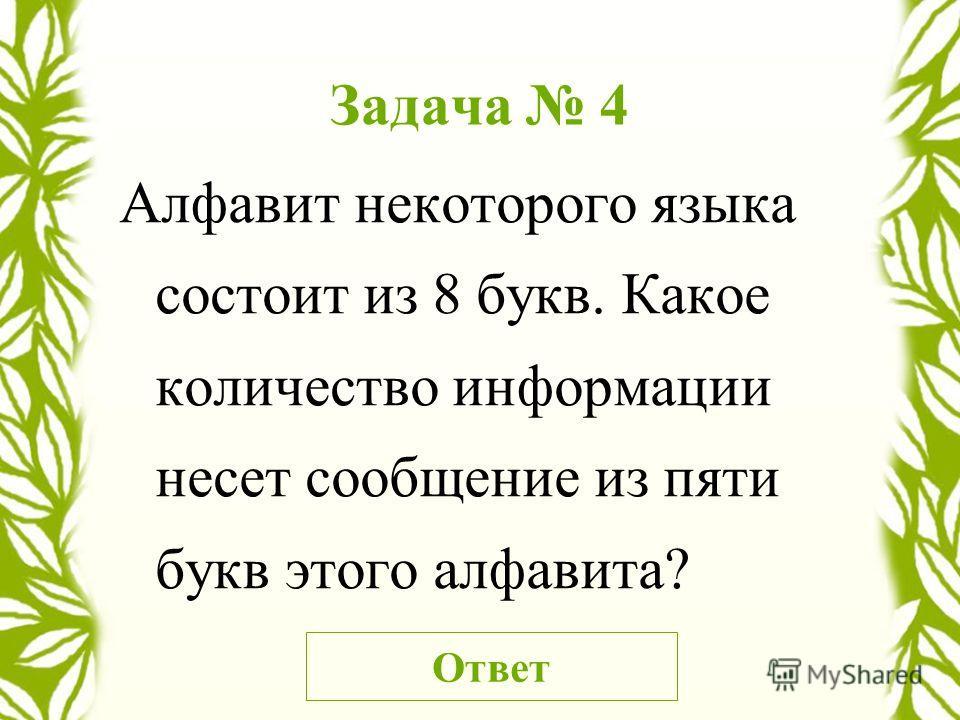 Задача 4 Алфавит некоторого языка состоит из 8 букв. Какое количество информации несет сообщение из пяти букв этого алфавита? Ответ