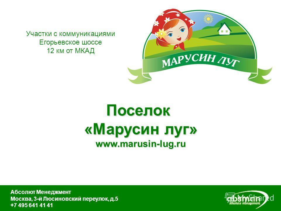Поселок «Марусин луг» www.marusin-lug.ru Абсолют Менеджмент Москва, 3-й Люсиновский переулок, д.5 +7 495 641 41 41 Участки с коммуникациями Егорьевское шоссе 12 км от МКАД