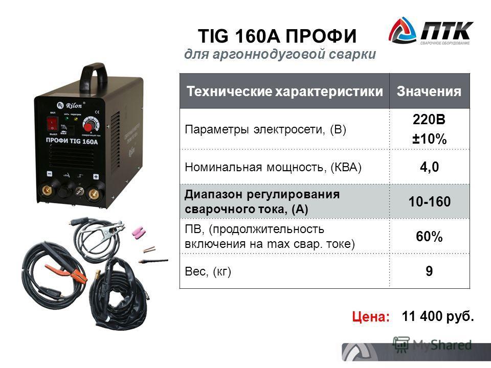 TIG 160A ПРОФИ Технические характеристикиЗначения Параметры электросети, (В) 220В ±10% Номинальная мощность, (КВА) 4,0 Диапазон регулирования сварочного тока, (А) 10-160 ПВ, (продолжительность включения на max свар. токе) 60% Вес, (кг) 9 Цена: 11 400