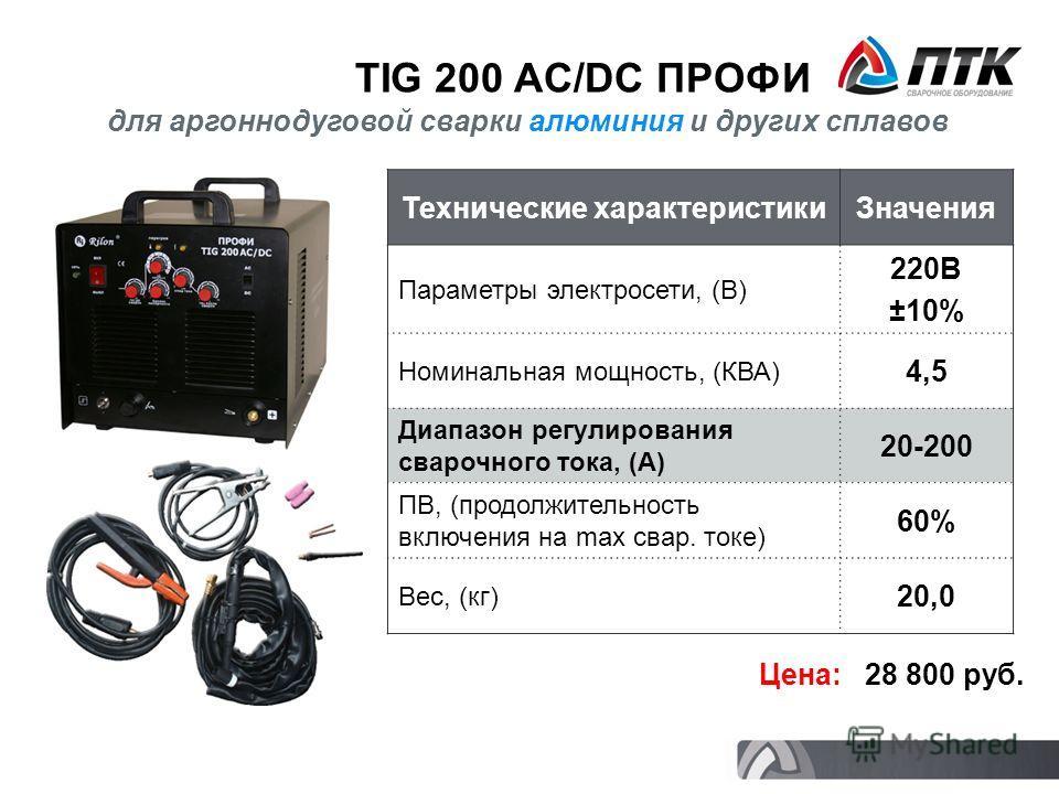 TIG 200 AC/DC ПРОФИ Технические характеристикиЗначения Параметры электросети, (В) 220В ±10% Номинальная мощность, (КВА) 4,5 Диапазон регулирования сварочного тока, (А) 20-200 ПВ, (продолжительность включения на max свар. токе) 60% Вес, (кг) 20,0 Цена