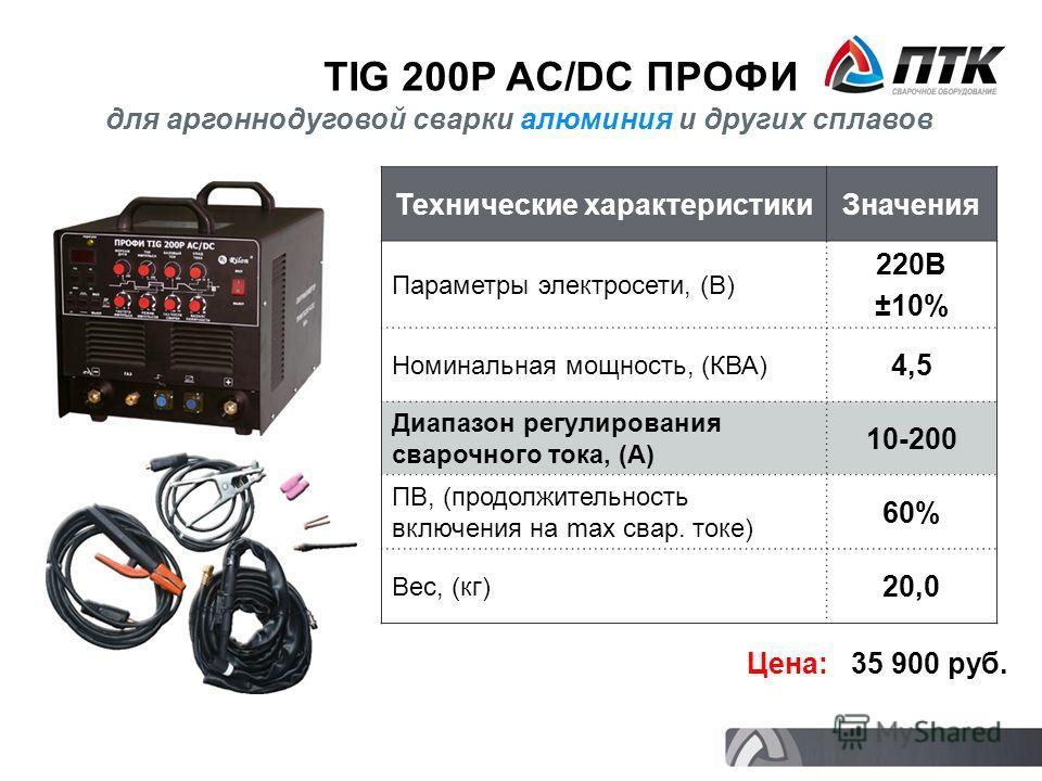 TIG 200P AC/DC ПРОФИ Технические характеристикиЗначения Параметры электросети, (В) 220В ±10% Номинальная мощность, (КВА) 4,5 Диапазон регулирования сварочного тока, (А) 10-200 ПВ, (продолжительность включения на max свар. токе) 60% Вес, (кг) 20,0 Цен