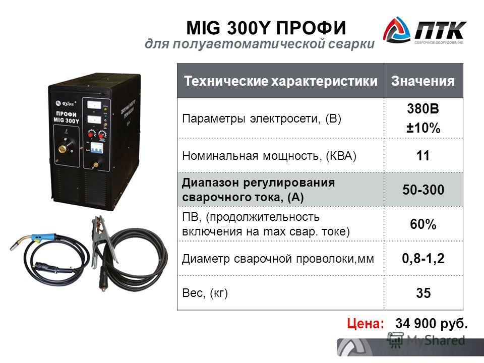 MIG 300Y ПРОФИ Цена: 34 900 руб. для полуавтоматической сварки Технические характеристикиЗначения Параметры электросети, (В) 380В ±10% Номинальная мощность, (КВА) 11 Диапазон регулирования сварочного тока, (А) 50-300 ПВ, (продолжительность включения