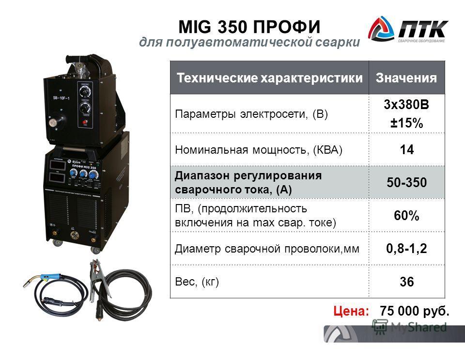 MIG 350 ПРОФИ Цена: 75 000 руб. для полуавтоматической сварки Технические характеристикиЗначения Параметры электросети, (В) 3х380В ±15% Номинальная мощность, (КВА) 14 Диапазон регулирования сварочного тока, (А) 50-350 ПВ, (продолжительность включения
