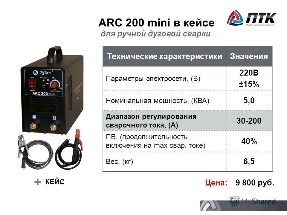 ARC 200 mini в кейсе Технические характеристикиЗначения Параметры электросети, (В) 220В ±15% Номинальная мощность, (КВА) 5,05,0 Диапазон регулирования сварочного тока, (А) 30-200 ПВ, (продолжительность включения на max свар. токе) 40% Вес, (кг) 6,5 Ц