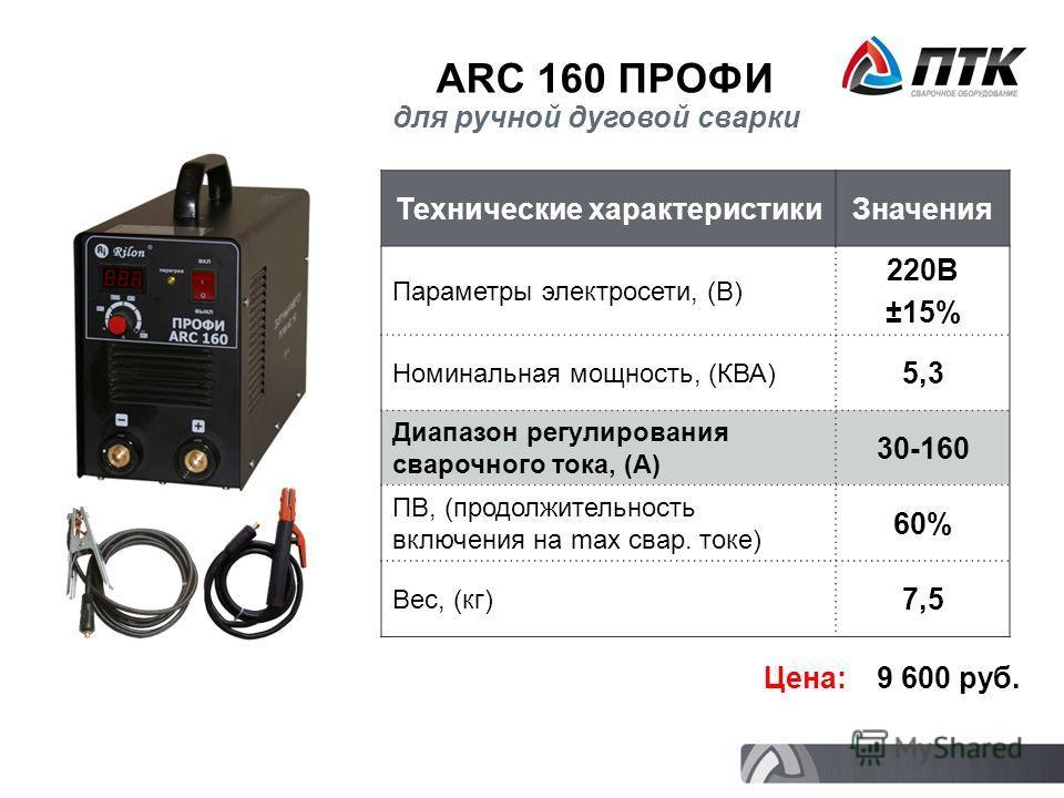 ARC 160 ПРОФИ Технические характеристикиЗначения Параметры электросети, (В) 220В ±15% Номинальная мощность, (КВА) 5,3 Диапазон регулирования сварочного тока, (А) 30-160 ПВ, (продолжительность включения на max свар. токе) 60% Вес, (кг) 7,5 Цена: 9 600