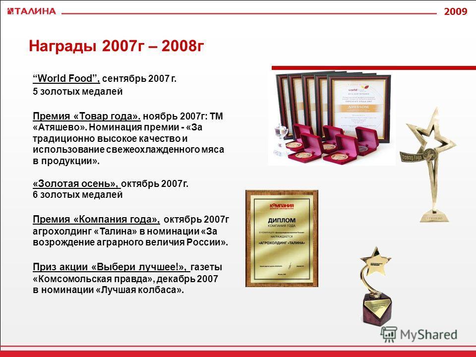 2009 Награды 2007г – 2008г World Food, сентябрь 2007 г. 5 золотых медалей Премия «Товар года». ноябрь 2007г: ТМ «Атяшево». Номинация премии - «За традиционно высокое качество и использование свежеохлажденного мяса в продукции». «Золотая осень», октяб