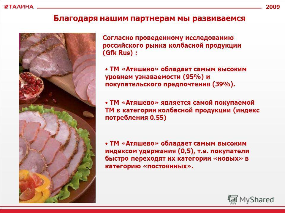 2009 Согласно проведенному исследованию российского рынка колбасной продукции (Gfk Rus) : Благодаря нашим партнерам мы развиваемся ТМ «Атяшево» обладает самым высоким уровнем узнаваемости (95%) и покупательского предпочтения (39%). ТМ «Атяшево» являе