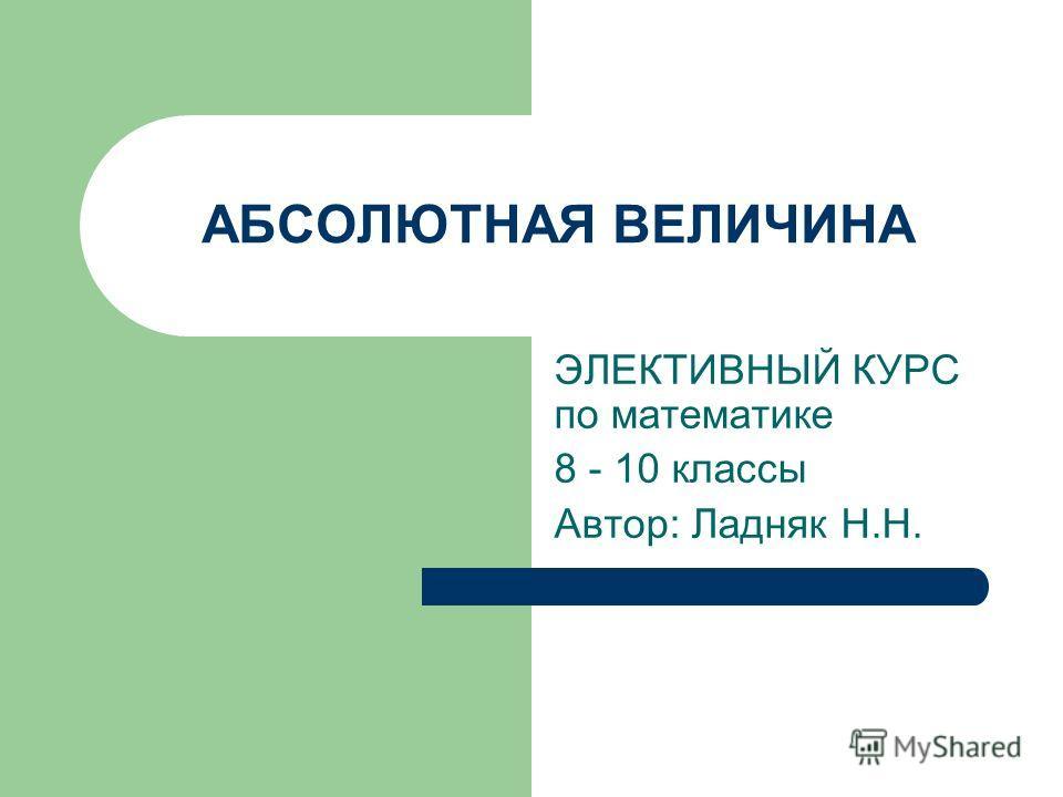 АБСОЛЮТНАЯ ВЕЛИЧИНА ЭЛЕКТИВНЫЙ КУРС по математике 8 - 10 классы Автор: Ладняк Н.Н.