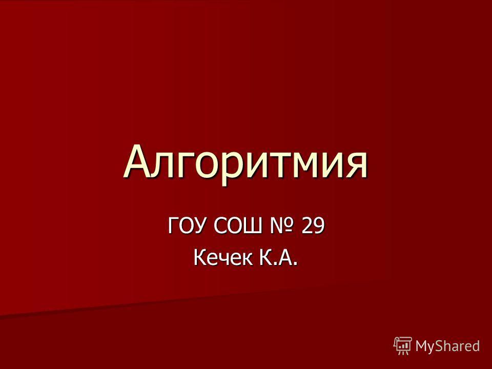 Алгоритмия ГОУ СОШ 29 Кечек К.А.