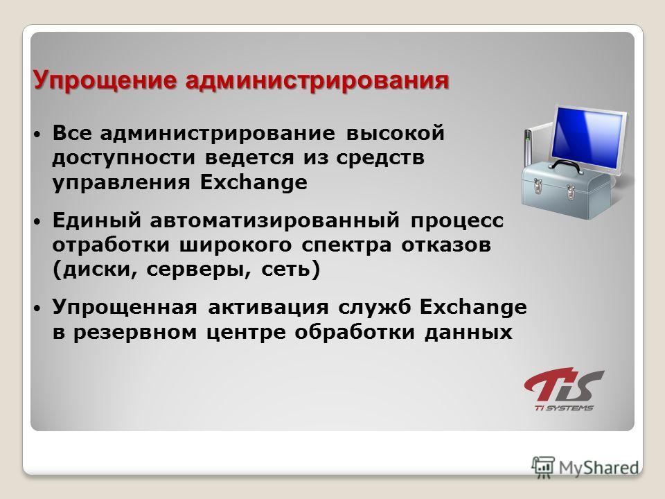Упрощение администрирования Все администрирование высокой доступности ведется из средств управления Exchange Единый автоматизированный процесс отработки широкого спектра отказов (диски, серверы, сеть) Упрощенная активация служб Exchange в резервном ц