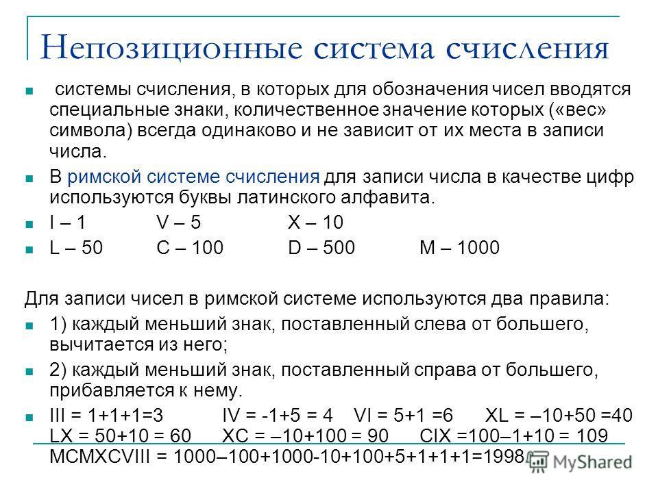 Непозиционные система счисления системы счисления, в которых для обозначения чисел вводятся специальные знаки, количественное значение которых («вес» символа) всегда одинаково и не зависит от их места в записи числа. В римской системе счисления для з