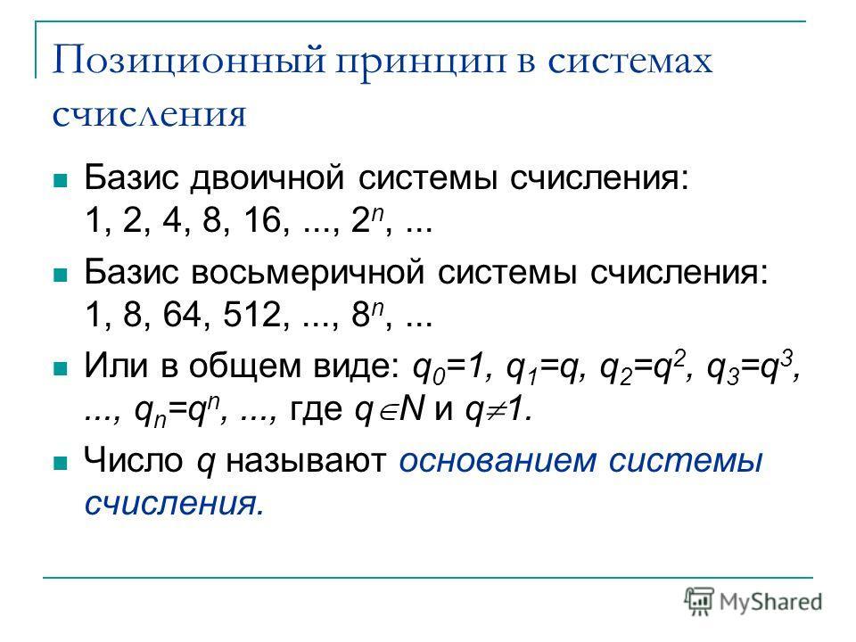 Позиционный принцип в системах счисления Базис двоичной системы счисления: 1, 2, 4, 8, 16,..., 2 n,... Базис восьмеричной системы счисления: 1, 8, 64, 512,..., 8 n,... Или в общем виде: q 0 =1, q 1 =q, q 2 =q 2, q 3 =q 3,..., q n =q n,..., где q N и