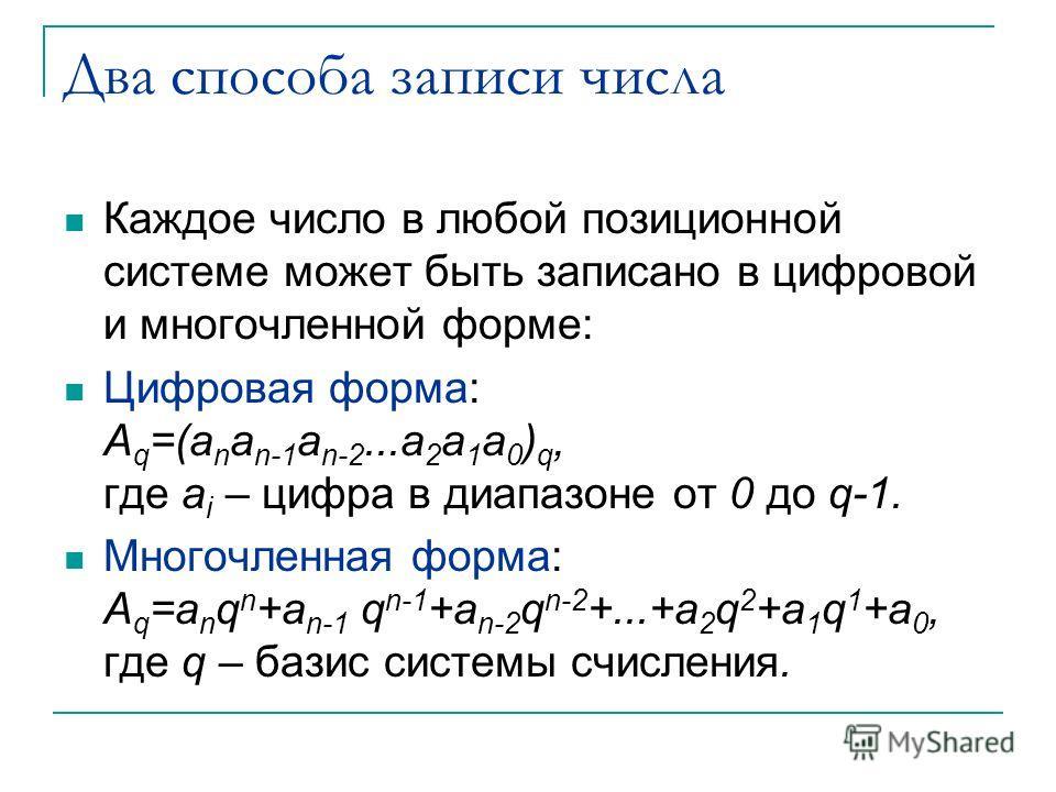 Два способа записи числа Каждое число в любой позиционной системе может быть записано в цифровой и многочленной форме: Цифровая форма: A q =(a n a n-1 a n-2...a 2 a 1 a 0 ) q, где a i – цифра в диапазоне от 0 до q-1. Многочленная форма: A q =a n q n