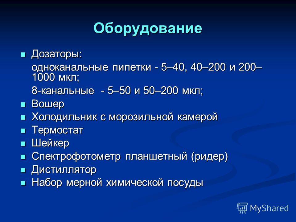 Оборудование Дозаторы: Дозаторы: одноканальные пипетки - 5–40, 40–200 и 200– 1000 мкл; 8-канальные - 5–50 и 50–200 мкл; Вошер Вошер Холодильник с морозильной камерой Холодильник с морозильной камерой Термостат Термостат Шейкер Шейкер Спектрофотометр