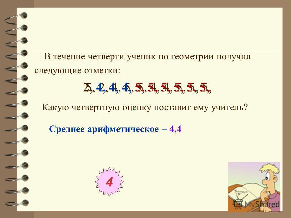 В течение четверти ученик по геометрии получил следующие отметки: 5, 2, 4, 5, 5, 4, 4, 5, 5, 5, Какую четвертную оценку поставит ему учитель? 2, 4, 4, 4, 5, 5, 5, 5, 5, 5, 4 Среднее арифметическое – 4,4