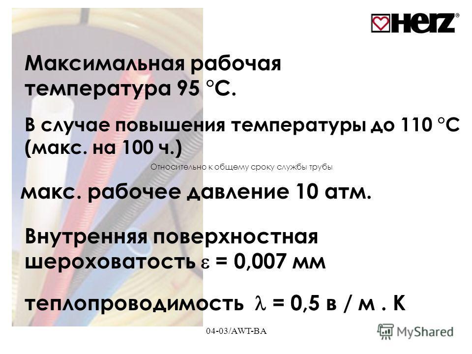 04-03/AWT-BA Максимальная рабочая температура 95 °C. В случае повышения температуры до 110 °C (макс. на 100 ч.) макс. рабочее давление 10 атм. Внутренняя поверхностная шероховатость = 0,007 мм теплопроводимость = 0,5 в / м. K Относительно к общему ср