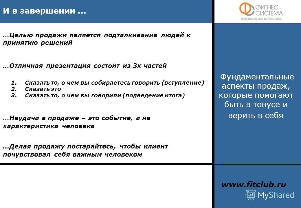 И в завершении... www.fitclub.ru Фундаментальные аспекты продаж, которые помогают быть в тонусе и верить в себя …Отличная презентация состоит из 3х частей 1.Сказать то, о чем вы собираетесь говорить (вступление) 2.Сказать это 3.Сказать то, о чем вы г