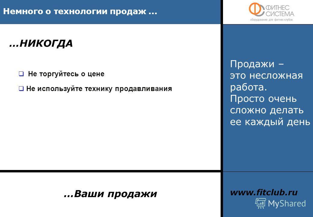 …НИКОГДА Немного о технологии продаж... Не торгуйтесь о цене Не используйте технику продавливания Продажи – это несложная работа. Просто очень сложно делать ее каждый день …Ваши продажи www.fitclub.ru