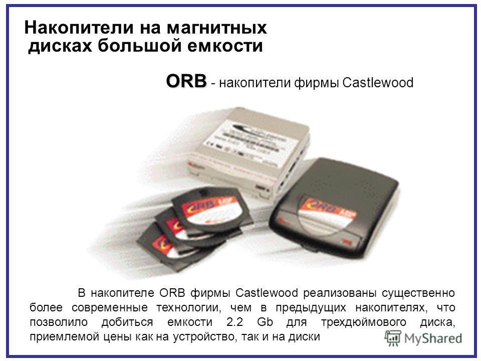 Накопители на магнитных дисках большой емкости ORB ORB - накопители фирмы Castlewood В накопителе ORB фирмы Castlewood реализованы существенно более современные технологии, чем в предыдущих накопителях, что позволило добиться емкости 2.2 Gb для трехд